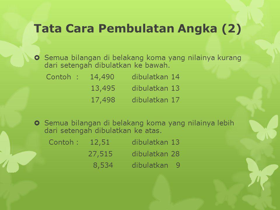 Tata Cara Pembulatan Angka (2)  Semua bilangan di belakang koma yang nilainya kurang dari setengah dibulatkan ke bawah. Contoh:14,490dibulatkan 14 13