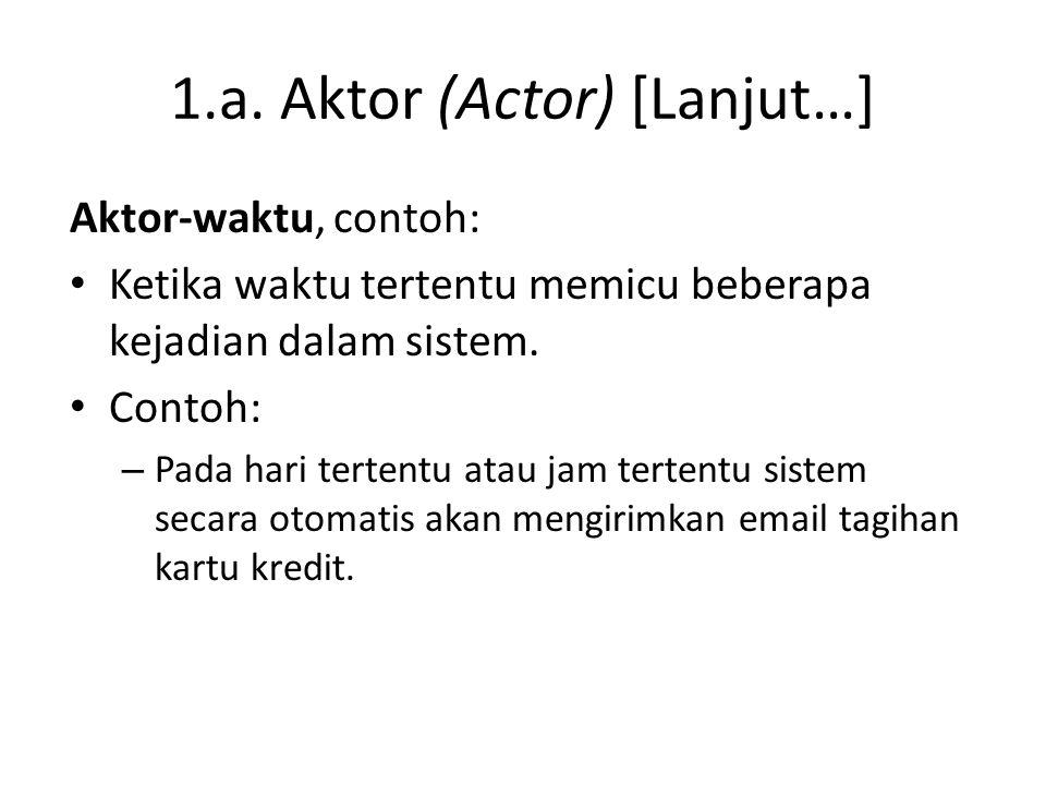 1.a. Aktor (Actor) [Lanjut…] Aktor-waktu, contoh: • Ketika waktu tertentu memicu beberapa kejadian dalam sistem. • Contoh: – Pada hari tertentu atau j