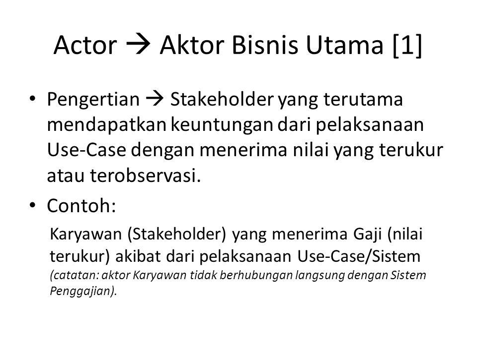 Actor  Aktor Bisnis Utama [1] • Pengertian  Stakeholder yang terutama mendapatkan keuntungan dari pelaksanaan Use-Case dengan menerima nilai yang terukur atau terobservasi.