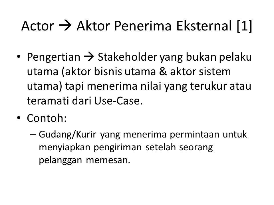 Actor  Aktor Penerima Eksternal [1] • Pengertian  Stakeholder yang bukan pelaku utama (aktor bisnis utama & aktor sistem utama) tapi menerima nilai yang terukur atau teramati dari Use-Case.