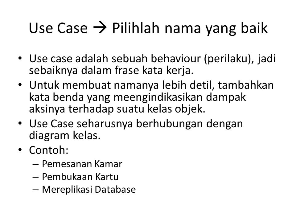 Use Case  Pilihlah nama yang baik • Use case adalah sebuah behaviour (perilaku), jadi sebaiknya dalam frase kata kerja.