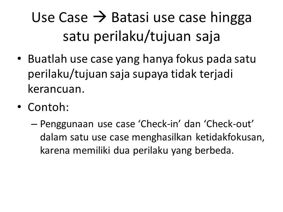 Use Case  Batasi use case hingga satu perilaku/tujuan saja • Buatlah use case yang hanya fokus pada satu perilaku/tujuan saja supaya tidak terjadi kerancuan.