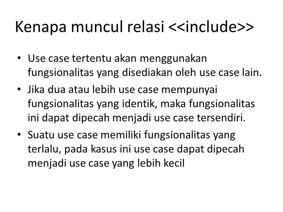 Kenapa muncul relasi > • Use case tertentu akan menggunakan fungsionalitas yang disediakan oleh use case lain.