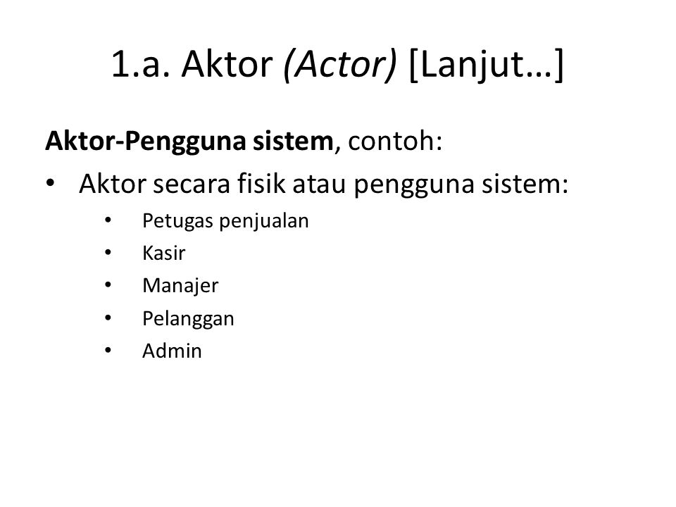 1.a. Aktor (Actor) [Lanjut…] Aktor-Pengguna sistem, contoh: • Aktor secara fisik atau pengguna sistem: • Petugas penjualan • Kasir • Manajer • Pelangg