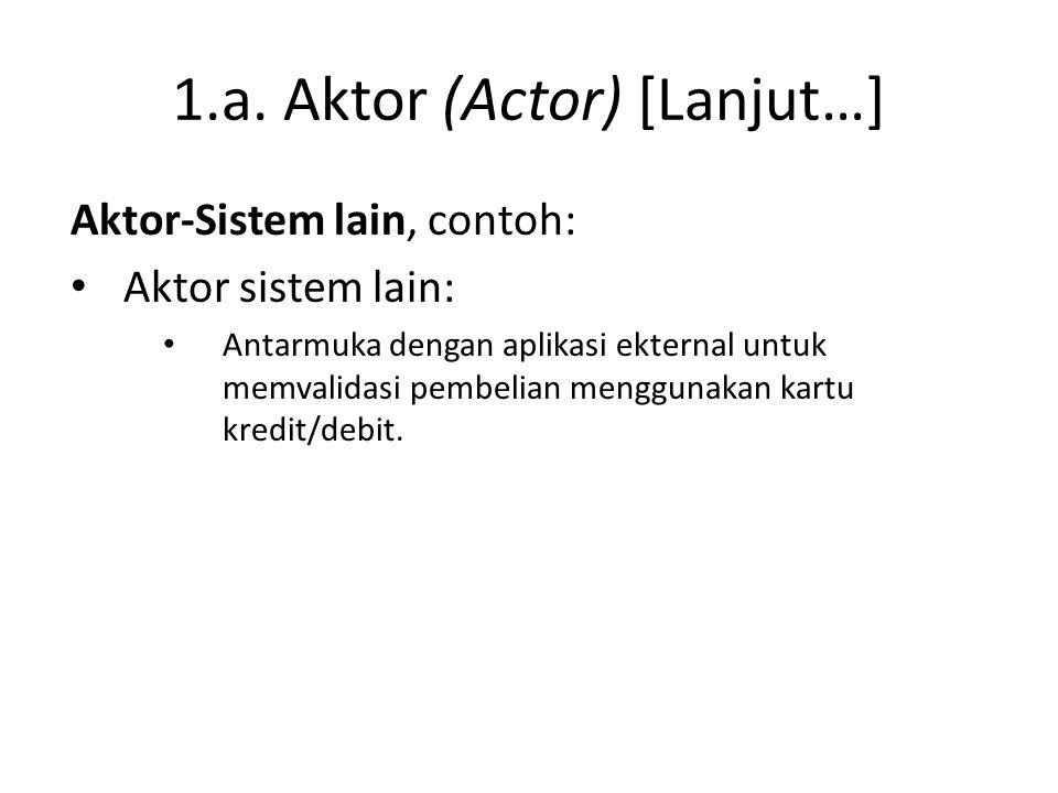 1.a. Aktor (Actor) [Lanjut…] Aktor-Sistem lain, contoh: • Aktor sistem lain: • Antarmuka dengan aplikasi ekternal untuk memvalidasi pembelian mengguna