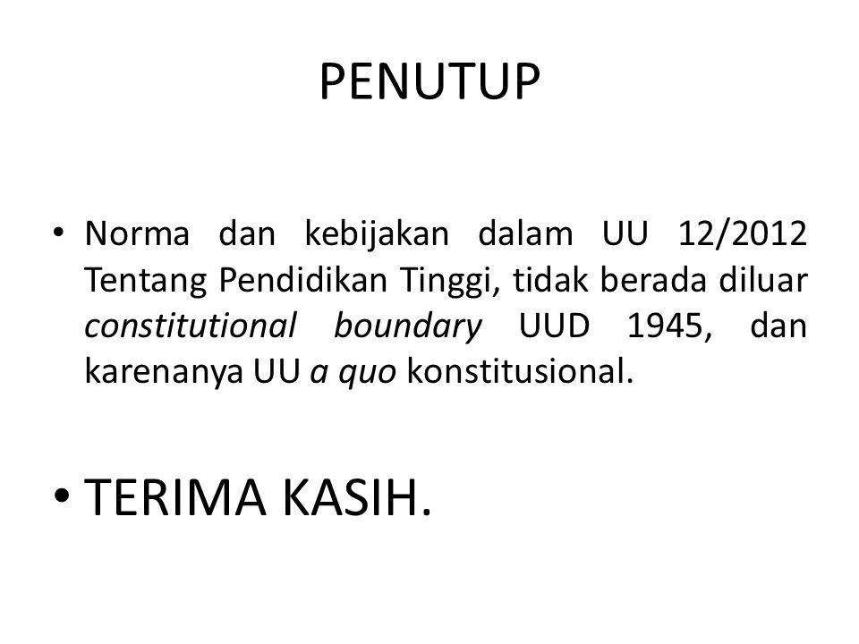 PENUTUP • Norma dan kebijakan dalam UU 12/2012 Tentang Pendidikan Tinggi, tidak berada diluar constitutional boundary UUD 1945, dan karenanya UU a quo