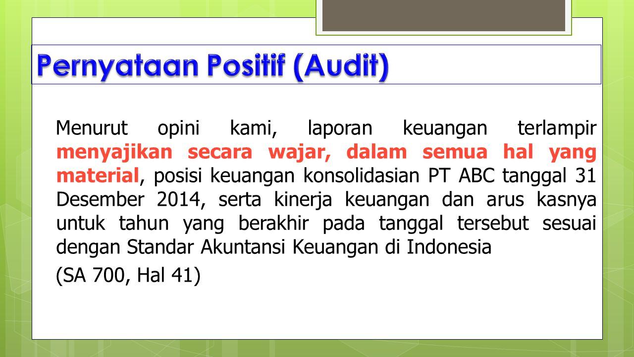 Menurut opini kami, laporan keuangan terlampir menyajikan secara wajar, dalam semua hal yang material, posisi keuangan konsolidasian PT ABC tanggal 31 Desember 2014, serta kinerja keuangan dan arus kasnya untuk tahun yang berakhir pada tanggal tersebut sesuai dengan Standar Akuntansi Keuangan di Indonesia (SA 700, Hal 41)