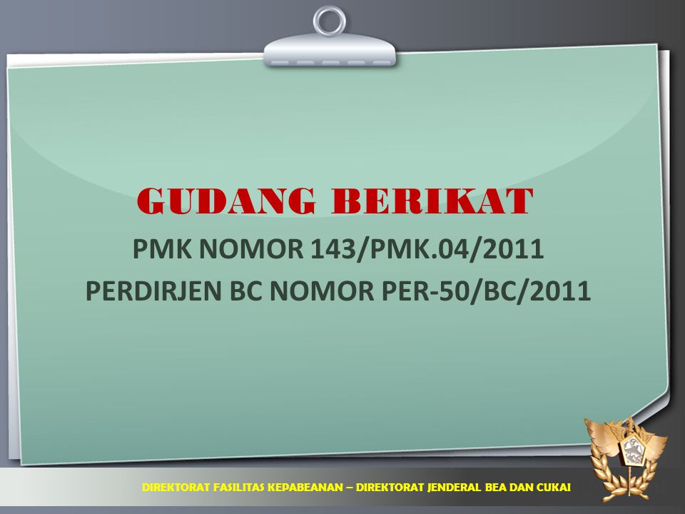 Ihr Logo GUDANG BERIKAT PMK NOMOR 143/PMK.04/2011 PERDIRJEN BC NOMOR PER-50/BC/2011 DIREKTORAT FASILITAS KEPABEANAN – DIREKTORAT JENDERAL BEA DAN CUKA