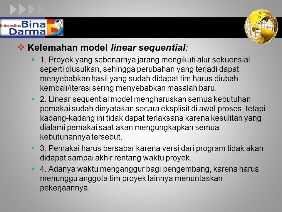 LOGO  Kelemahan model linear sequential:  1. Proyek yang sebenarnya jarang mengikuti alur sekuensial seperti diusulkan, sehingga perubahan yang terj