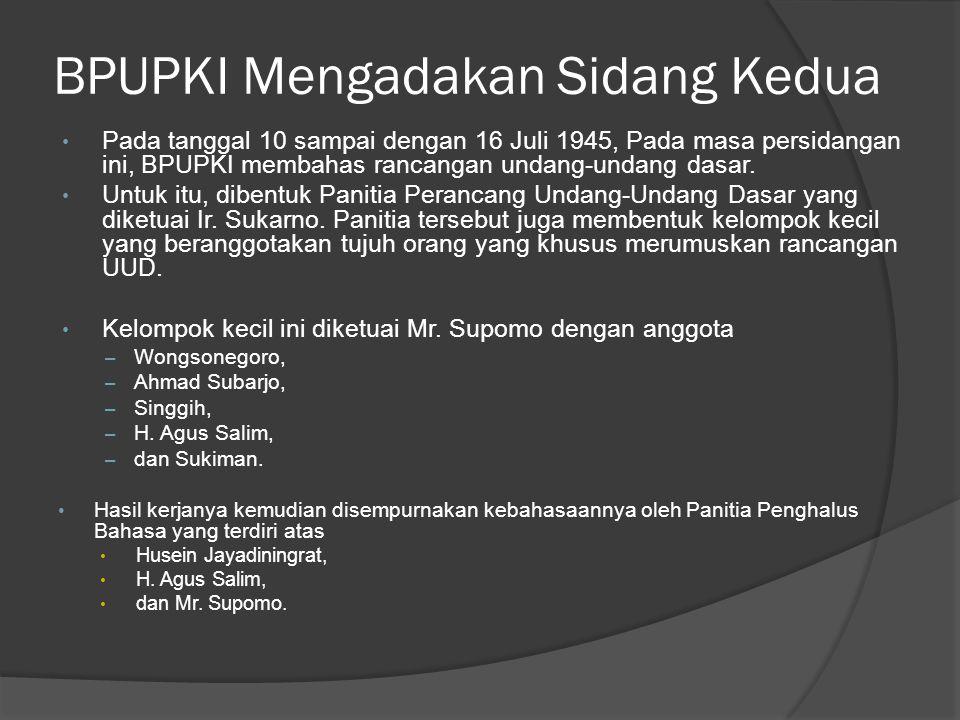 BPUPKI Mengadakan Sidang Kedua • Pada tanggal 10 sampai dengan 16 Juli 1945, Pada masa persidangan ini, BPUPKI membahas rancangan undang-undang dasar.