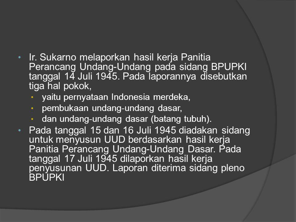 • Ir. Sukarno melaporkan hasil kerja Panitia Perancang Undang-Undang pada sidang BPUPKI tanggal 14 Juli 1945. Pada laporannya disebutkan tiga hal poko