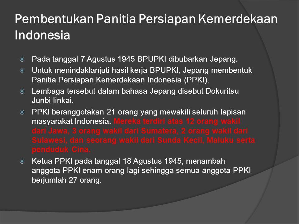 Pembentukan Panitia Persiapan Kemerdekaan Indonesia  Pada tanggal 7 Agustus 1945 BPUPKI dibubarkan Jepang.  Untuk menindaklanjuti hasil kerja BPUPKI
