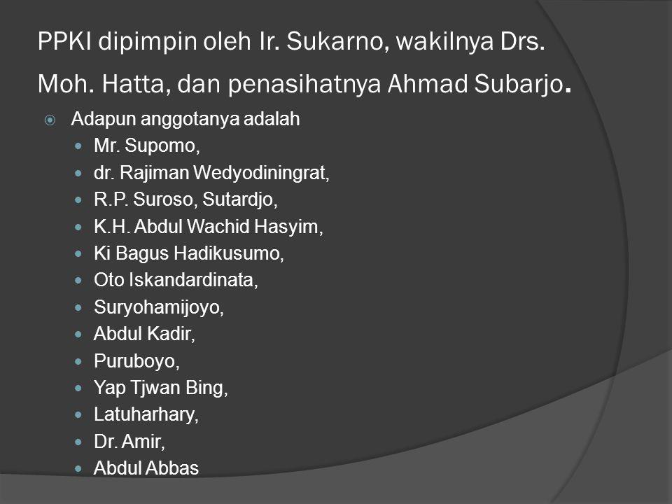 PPKI dipimpin oleh Ir. Sukarno, wakilnya Drs. Moh. Hatta, dan penasihatnya Ahmad Subarjo.  Adapun anggotanya adalah  Mr. Supomo,  dr. Rajiman Wedyo