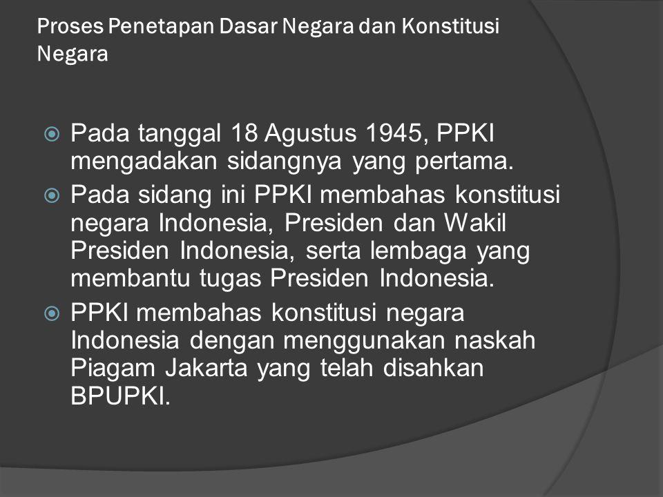 Proses Penetapan Dasar Negara dan Konstitusi Negara  Pada tanggal 18 Agustus 1945, PPKI mengadakan sidangnya yang pertama.  Pada sidang ini PPKI mem