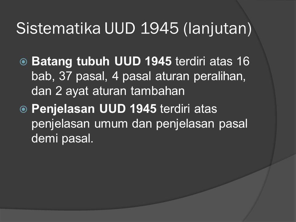 Sistematika UUD 1945 (lanjutan)  Batang tubuh UUD 1945 terdiri atas 16 bab, 37 pasal, 4 pasal aturan peralihan, dan 2 ayat aturan tambahan  Penjelas