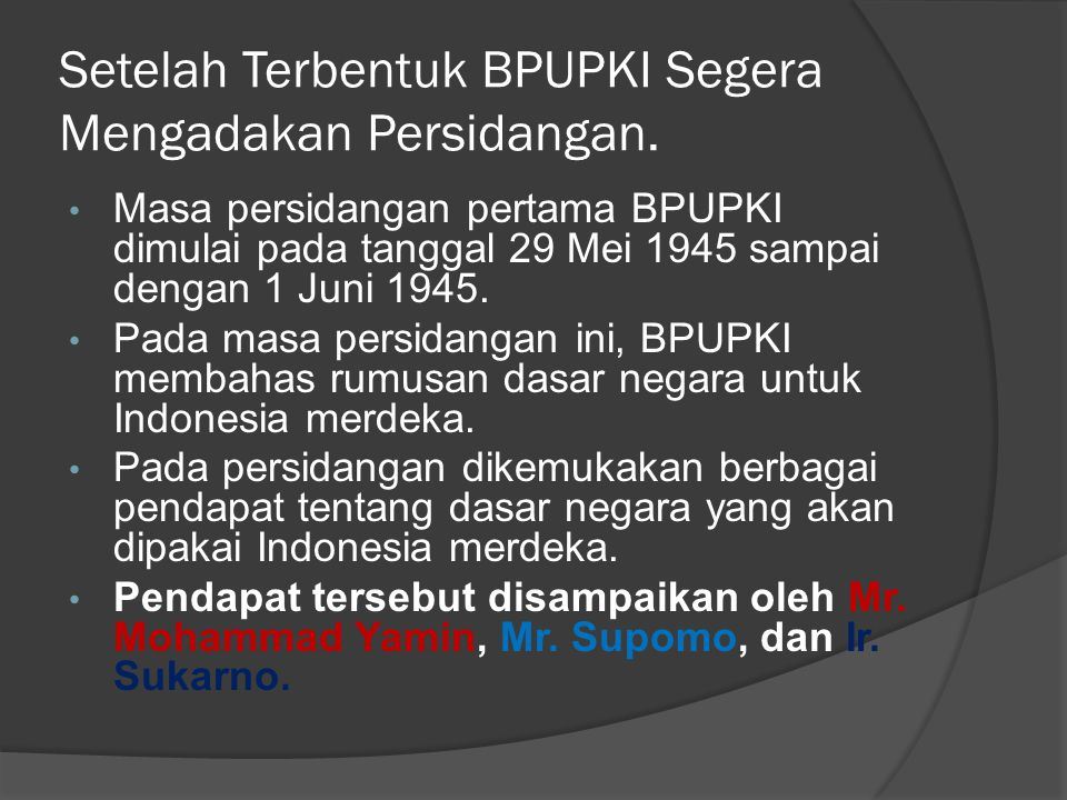 Setelah Terbentuk BPUPKI Segera Mengadakan Persidangan. • Masa persidangan pertama BPUPKI dimulai pada tanggal 29 Mei 1945 sampai dengan 1 Juni 1945.