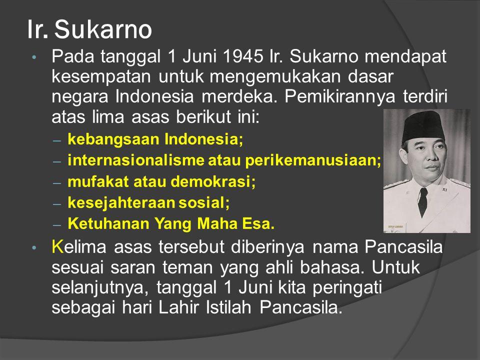 Ir. Sukarno • Pada tanggal 1 Juni 1945 Ir. Sukarno mendapat kesempatan untuk mengemukakan dasar negara Indonesia merdeka. Pemikirannya terdiri atas li