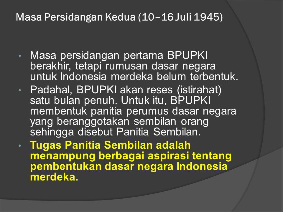 Masa Persidangan Kedua (10–16 Juli 1945) • Masa persidangan pertama BPUPKI berakhir, tetapi rumusan dasar negara untuk Indonesia merdeka belum terbent