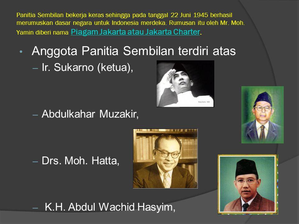 Panitia Sembilan bekerja keras sehingga pada tanggal 22 Juni 1945 berhasil merumuskan dasar negara untuk Indonesia merdeka. Rumusan itu oleh Mr. Moh.
