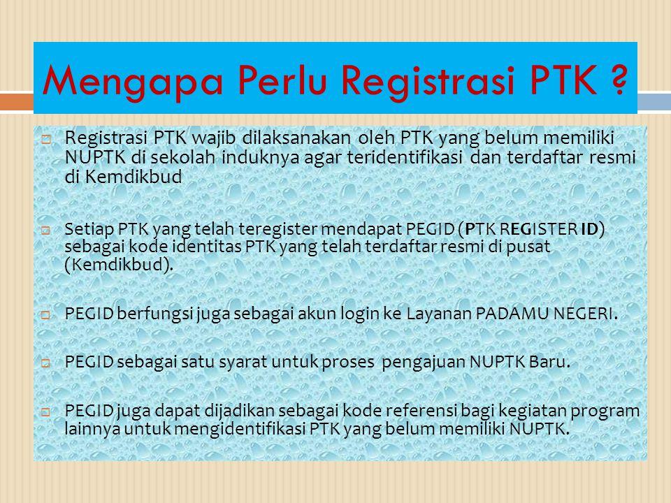 Mengapa Perlu Registrasi PTK ?  Registrasi PTK wajib dilaksanakan oleh PTK yang belum memiliki NUPTK di sekolah induknya agar teridentifikasi dan ter