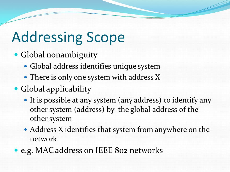 Addressing Scope  Global nonambiguity  Global address identifies unique system  There is only one system with address X  Global applicability  It
