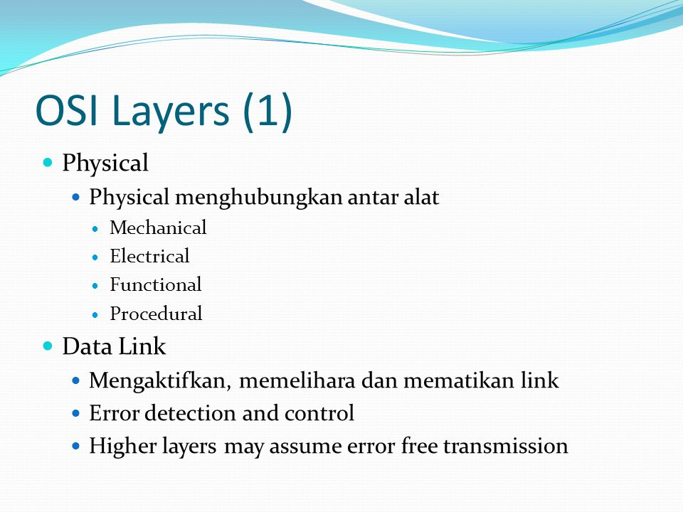 OSI Layers (1)  Physical  Physical menghubungkan antar alat  Mechanical  Electrical  Functional  Procedural  Data Link  Mengaktifkan, memeliha