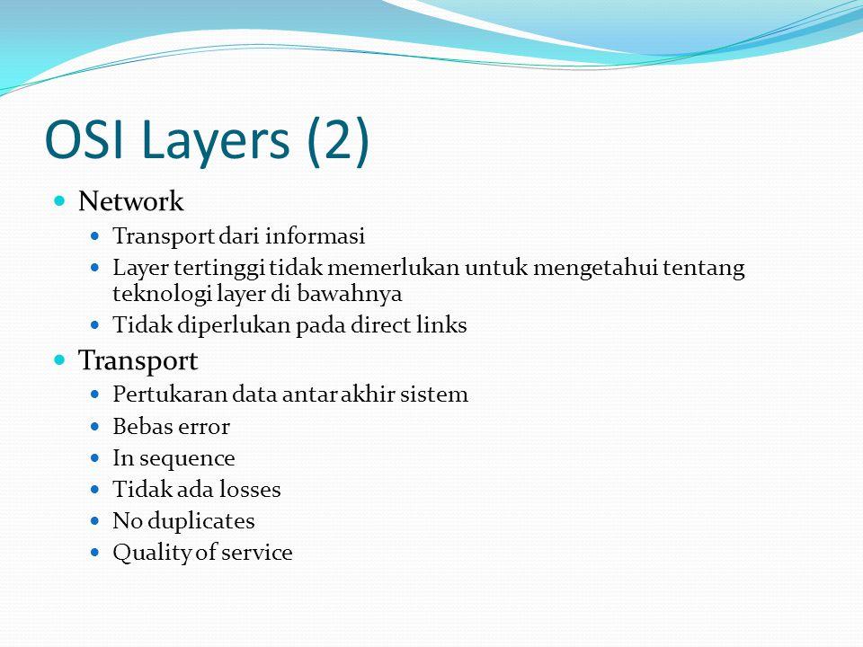 OSI Layers (2)  Network  Transport dari informasi  Layer tertinggi tidak memerlukan untuk mengetahui tentang teknologi layer di bawahnya  Tidak di