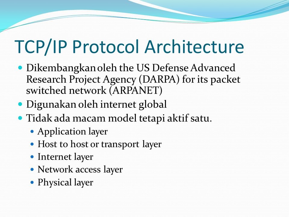 TCP/IP Protocol Architecture  Dikembangkan oleh the US Defense Advanced Research Project Agency (DARPA) for its packet switched network (ARPANET)  D
