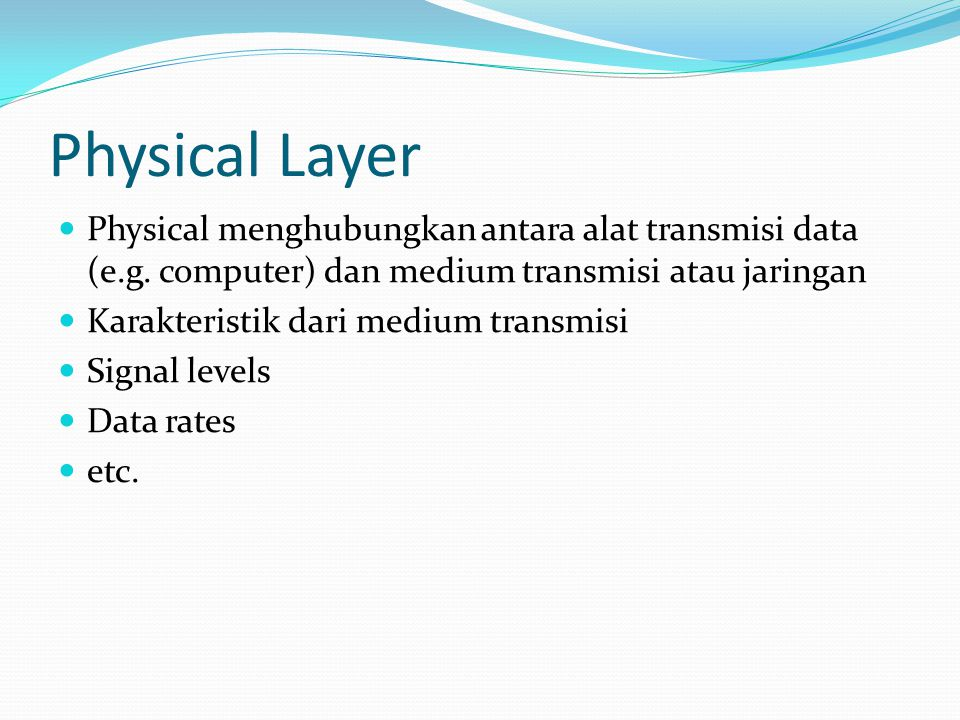 Physical Layer  Physical menghubungkan antara alat transmisi data (e.g. computer) dan medium transmisi atau jaringan  Karakteristik dari medium tran