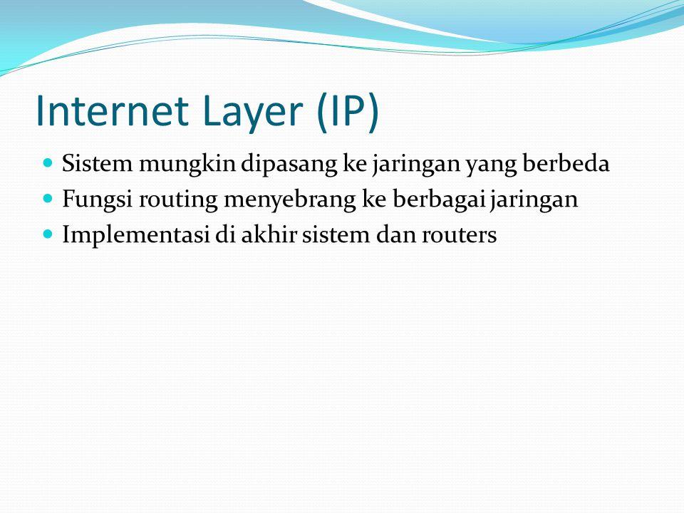 Internet Layer (IP)  Sistem mungkin dipasang ke jaringan yang berbeda  Fungsi routing menyebrang ke berbagai jaringan  Implementasi di akhir sistem