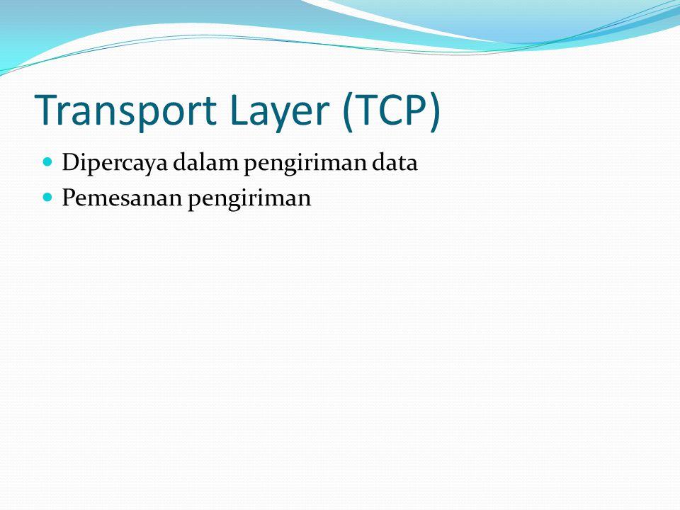 Transport Layer (TCP)  Dipercaya dalam pengiriman data  Pemesanan pengiriman