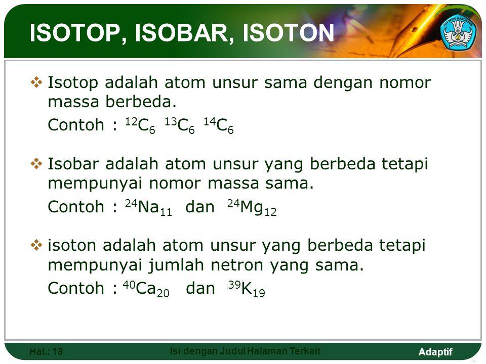 Adaptif NOMOR ATOM DAN NOMOR MASSA ATOM Hal.: 17 Isi dengan Judul Halaman Terkait  Inti atom mengandung proton dan netron.  Nomor atom sama dengan j