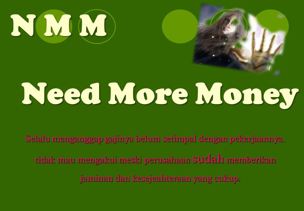 N M M Need More Money Selalu menganggap gajinya belum setimpal dengan pekerjaannya. tidak mau mengakui meski perusahaan sudah memberikan jaminan dan k