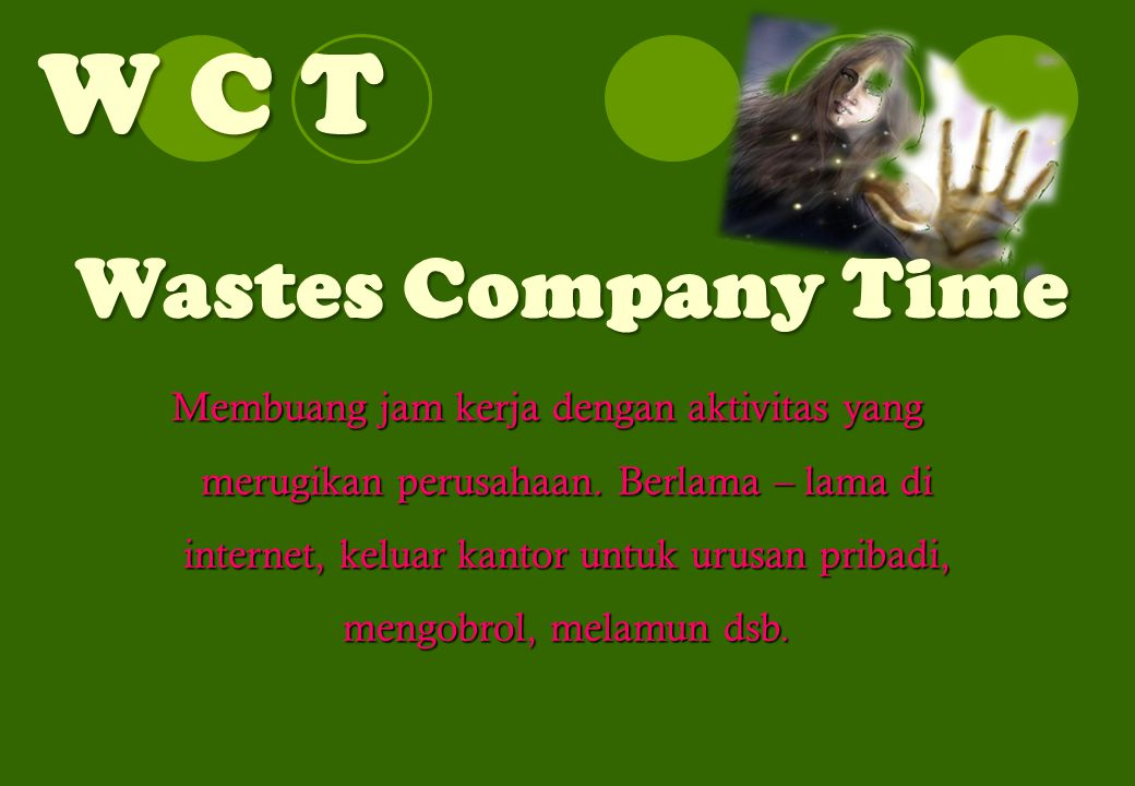 W C T Wastes Company Time Membuang jam kerja dengan aktivitas yang merugikan perusahaan. Berlama – lama di internet, keluar kantor untuk urusan pribad