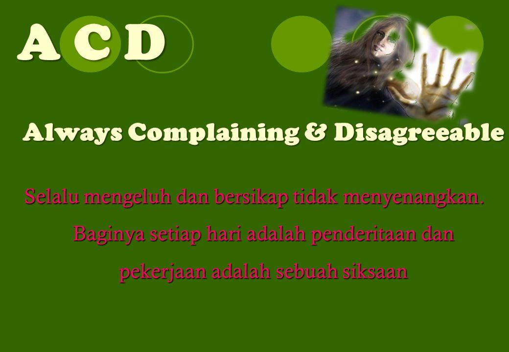 A C D Always Complaining & Disagreeable Selalu mengeluh dan bersikap tidak menyenangkan.