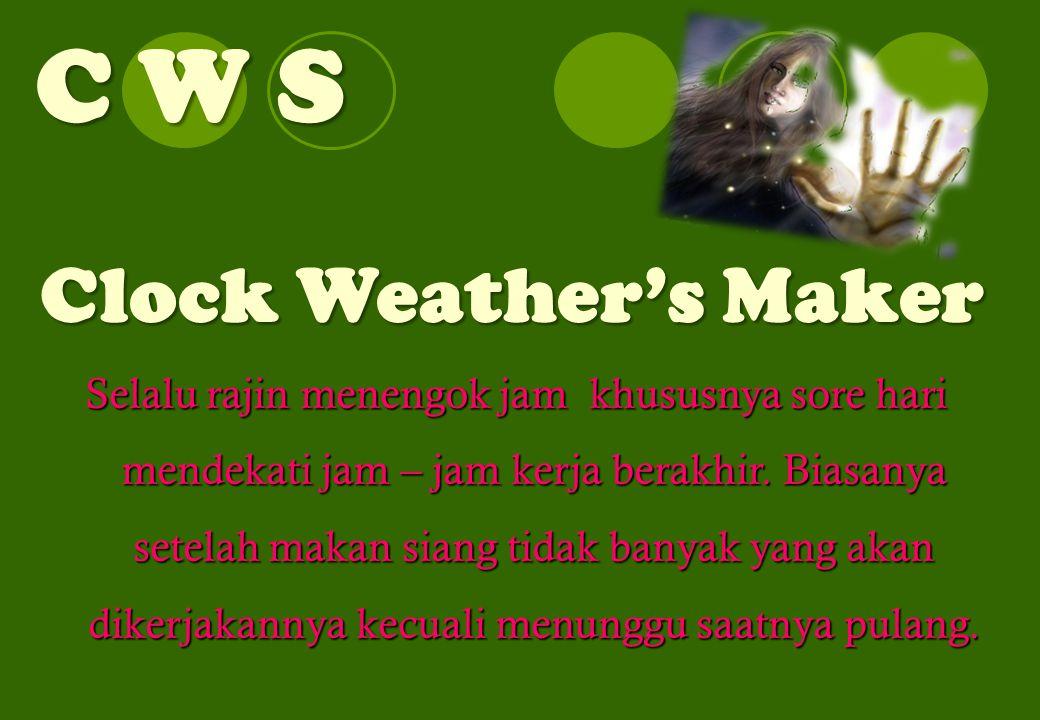 C W S Clock Weather's Maker Selalu rajin menengok jam khususnya sore hari mendekati jam – jam kerja berakhir.