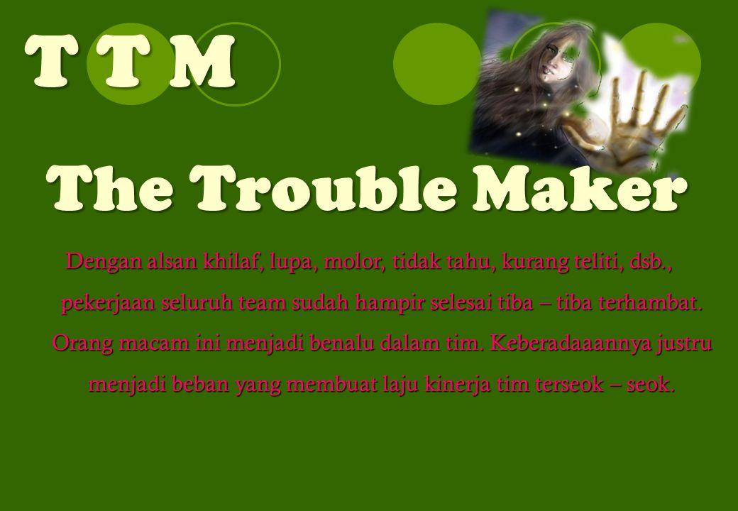 T T M The Trouble Maker Dengan alsan khilaf, lupa, molor, tidak tahu, kurang teliti, dsb., pekerjaan seluruh team sudah hampir selesai tiba – tiba terhambat.
