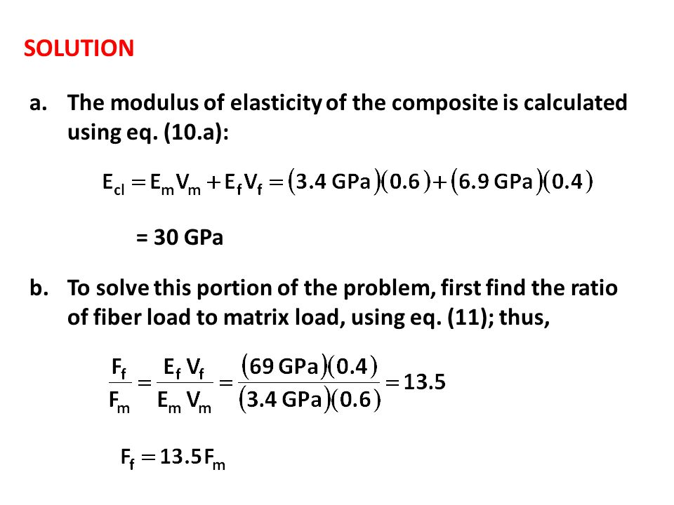 SOLUTION a.The modulus of elasticity of the composite is calculated using eq. (10.a): = 30 GPa b.To solve this portion of the problem, first find the