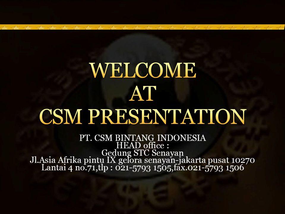 PT. CSM BINTANG INDONESIA HEAD office : Gedung STC Senayan Jl.Asia Afrika pintu IX gelora senayan-jakarta pusat 10270 Lantai 4 no.71,tlp : 021-5793 15