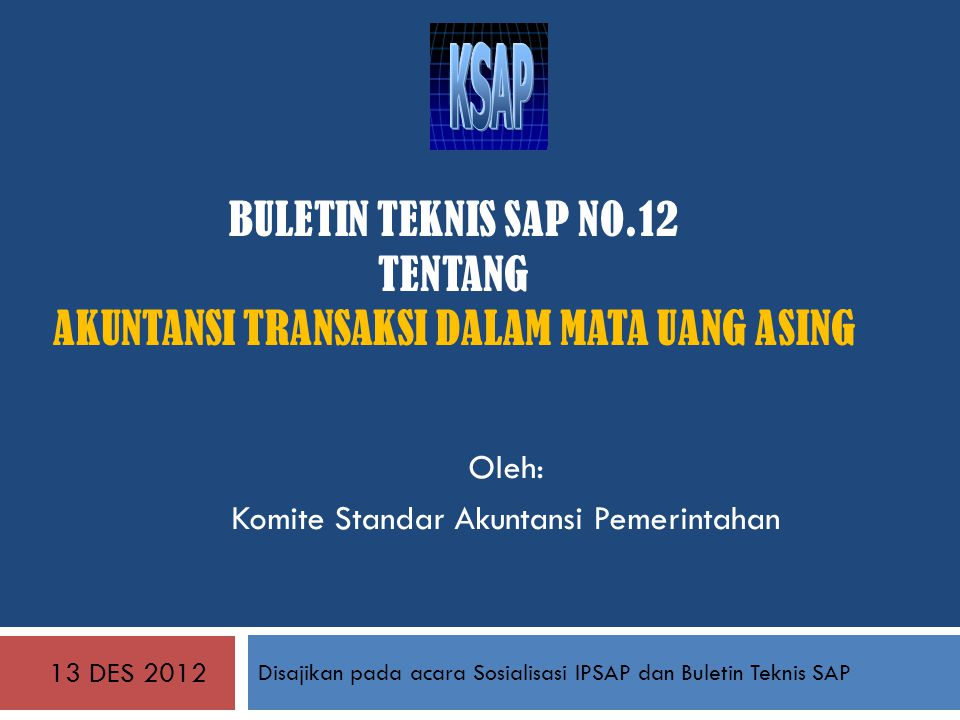 BULETIN TEKNIS SAP NO.12 TENTANG AKUNTANSI TRANSAKSI DALAM MATA UANG ASING 13 DES 2012 Disajikan pada acara Sosialisasi IPSAP dan Buletin Teknis SAP Oleh: Komite Standar Akuntansi Pemerintahan