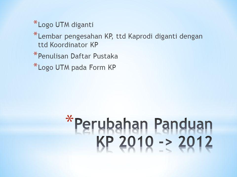 * Logo UTM diganti * Lembar pengesahan KP, ttd Kaprodi diganti dengan ttd Koordinator KP * Penulisan Daftar Pustaka * Logo UTM pada Form KP