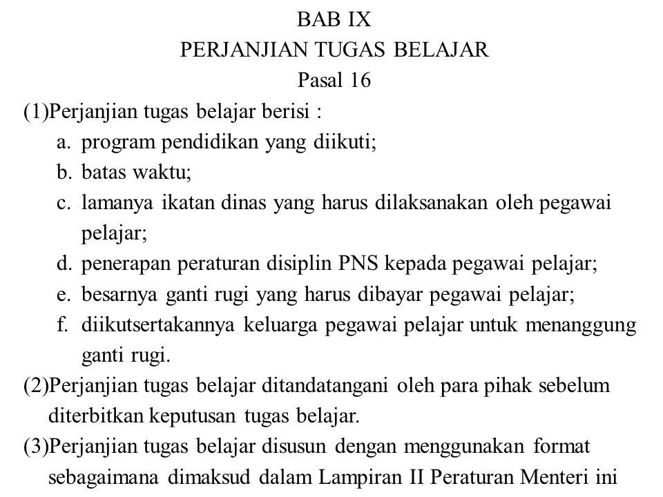 BAB IX PERJANJIAN TUGAS BELAJAR Pasal 16 (1)Perjanjian tugas belajar berisi : a.program pendidikan yang diikuti; b.batas waktu; c.lamanya ikatan dinas