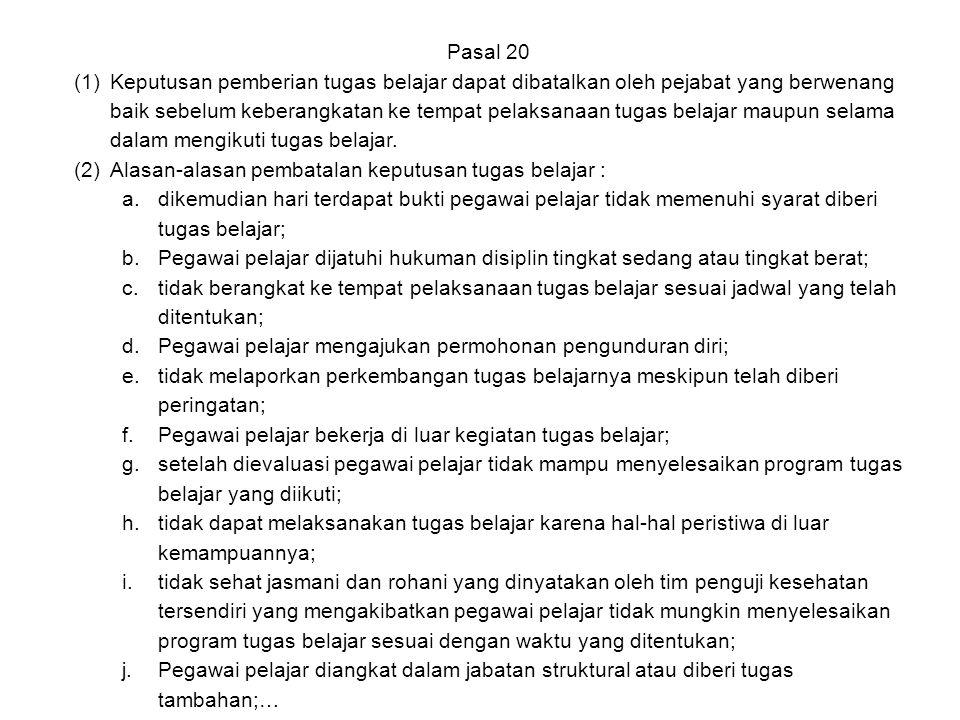 Pasal 20 (1)Keputusan pemberian tugas belajar dapat dibatalkan oleh pejabat yang berwenang baik sebelum keberangkatan ke tempat pelaksanaan tugas bela