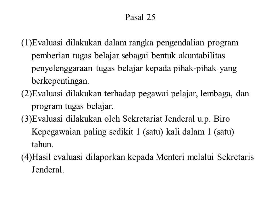 Pasal 25 (1)Evaluasi dilakukan dalam rangka pengendalian program pemberian tugas belajar sebagai bentuk akuntabilitas penyelenggaraan tugas belajar ke