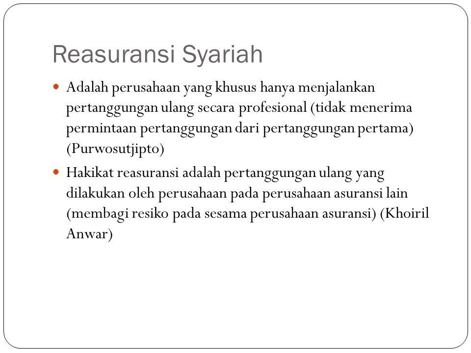 Reasuransi Syariah  Adalah perusahaan yang khusus hanya menjalankan pertanggungan ulang secara profesional (tidak menerima permintaan pertanggungan dari pertanggungan pertama) (Purwosutjipto)  Hakikat reasuransi adalah pertanggungan ulang yang dilakukan oleh perusahaan pada perusahaan asuransi lain (membagi resiko pada sesama perusahaan asuransi) (Khoiril Anwar)