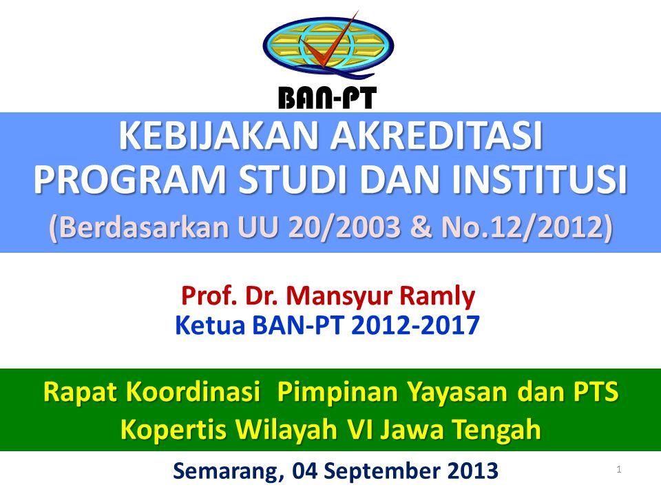 KEBIJAKAN AKREDITASI PROGRAM STUDI DAN INSTITUSI (Berdasarkan UU 20/2003 & No.12/2012) BAN-PT Semarang, 04 September 2013 1 Rapat Koordinasi Pimpinan