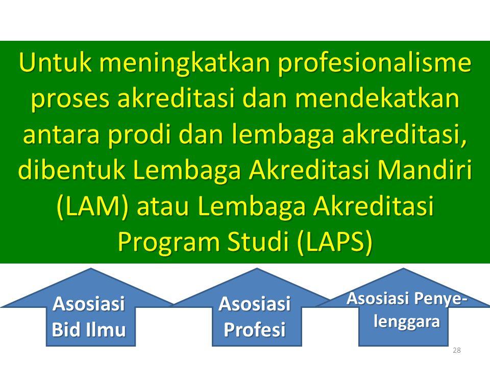 28 Untuk meningkatkan profesionalisme proses akreditasi dan mendekatkan antara prodi dan lembaga akreditasi, dibentuk Lembaga Akreditasi Mandiri (LAM)