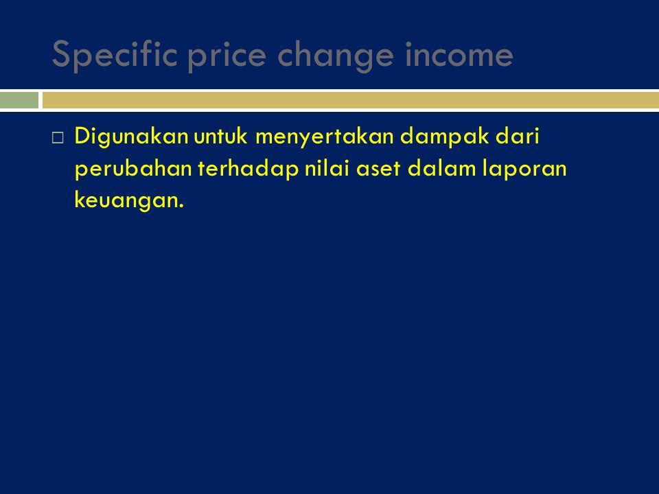 Specific price change income  Digunakan untuk menyertakan dampak dari perubahan terhadap nilai aset dalam laporan keuangan.