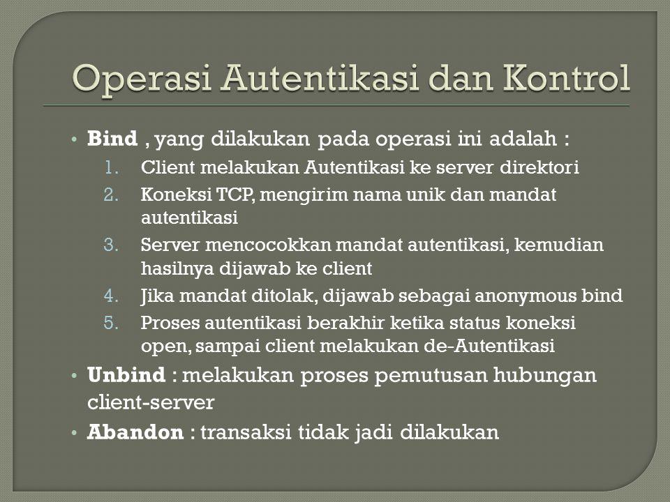 • Bind, yang dilakukan pada operasi ini adalah : 1.Client melakukan Autentikasi ke server direktori 2.Koneksi TCP, mengirim nama unik dan mandat autentikasi 3.Server mencocokkan mandat autentikasi, kemudian hasilnya dijawab ke client 4.Jika mandat ditolak, dijawab sebagai anonymous bind 5.Proses autentikasi berakhir ketika status koneksi open, sampai client melakukan de-Autentikasi • Unbind : melakukan proses pemutusan hubungan client-server • Abandon : transaksi tidak jadi dilakukan