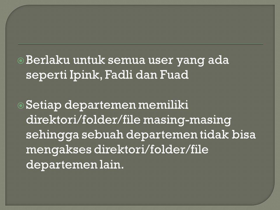  Berlaku untuk semua user yang ada seperti Ipink, Fadli dan Fuad  Setiap departemen memiliki direktori/folder/file masing-masing sehingga sebuah departemen tidak bisa mengakses direktori/folder/file departemen lain.